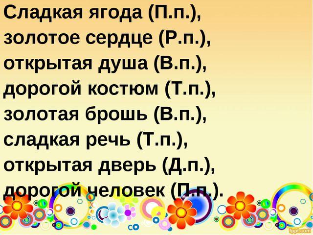 Сладкая ягода (П.п.), золотое сердце (Р.п.), открытая душа (В.п.), дорогой ко...
