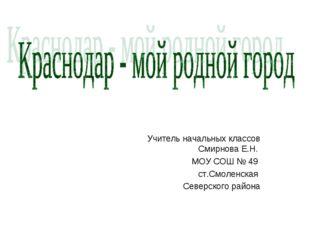 Учитель начальных классов Смирнова Е.Н. МОУ СОШ № 49 ст.Смоленская Северского
