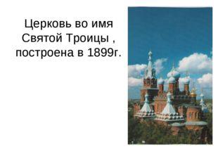 Церковь во имя Святой Троицы , построена в 1899г.