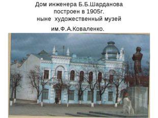 Дом инженера Б.Б.Шарданова построен в 1905г. ныне художественный музей им.Ф.А