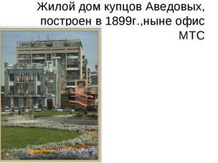 Жилой дом купцов Аведовых, построен в 1899г.,ныне офис МТС