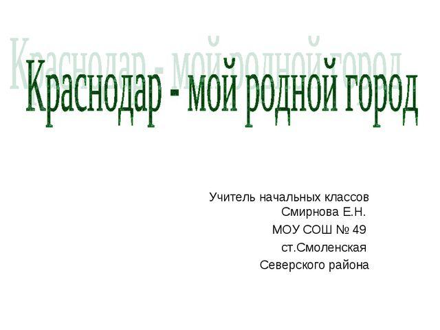 Учитель начальных классов Смирнова Е.Н. МОУ СОШ № 49 ст.Смоленская Северского...