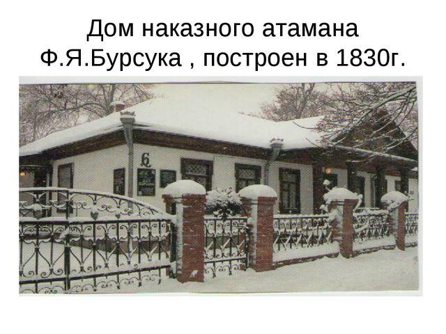 Дом наказного атамана Ф.Я.Бурсука , построен в 1830г.