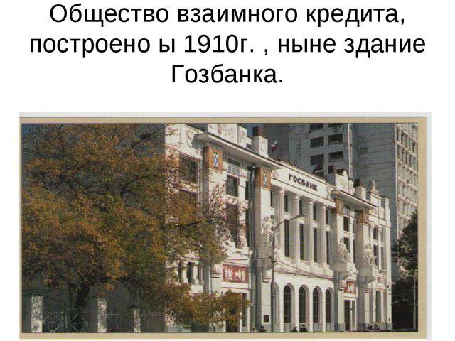 Общество взаимного кредита, построено ы 1910г. , ныне здание Гозбанка.