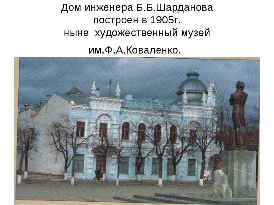 Дом инженера Б.Б.Шарданова построен в 1905г. ныне художественный музей им.Ф.А...
