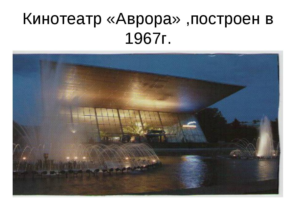Кинотеатр «Аврора» ,построен в 1967г.