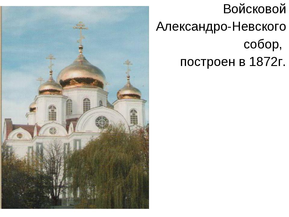 Войсковой Александро-Невского собор, построен в 1872г.