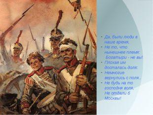 Да, были люди в наше время, Не то, что нынешнее племя: Богатыри - не вы! Плох