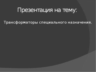 Презентация на тему: Трансформаторы специального назначения.