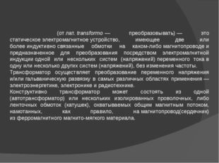Трансформа́тор(отлат.transformo— преобразовывать)— это статическоеэлек