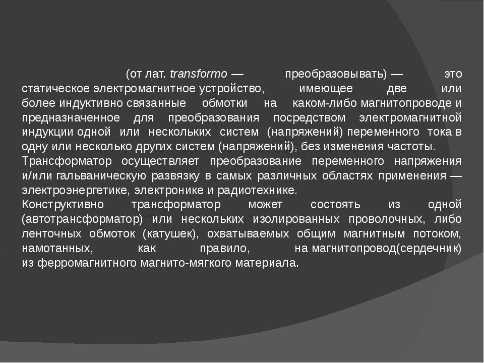 Трансформа́тор(отлат.transformo— преобразовывать)— это статическоеэлек...