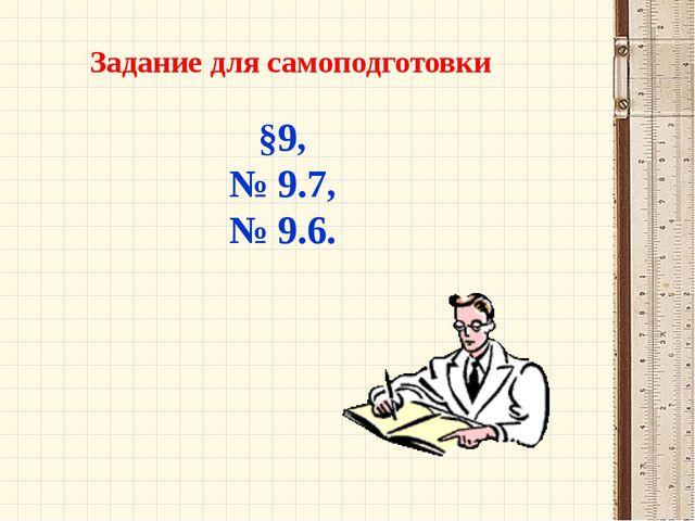 Задание для самоподготовки §9, № 9.7, № 9.6.