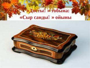 «Достық» тобына: «Сыр сандық» ойыны