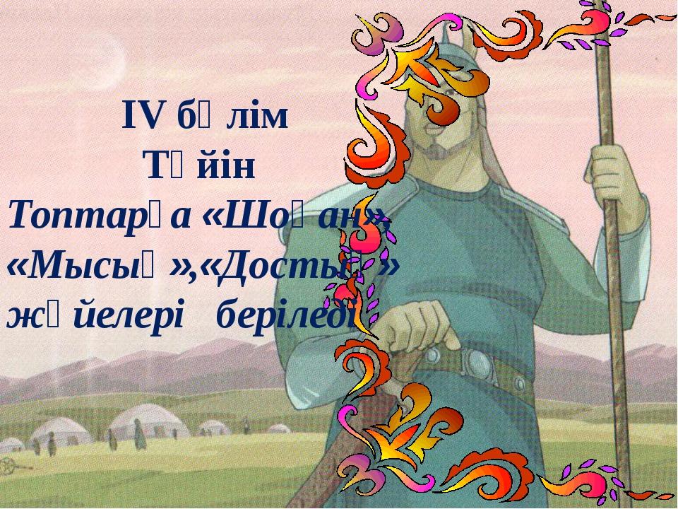 ІV бөлім Түйін Топтарға «Шоқан», «Мысық»,«Достық» жүйелері беріледі