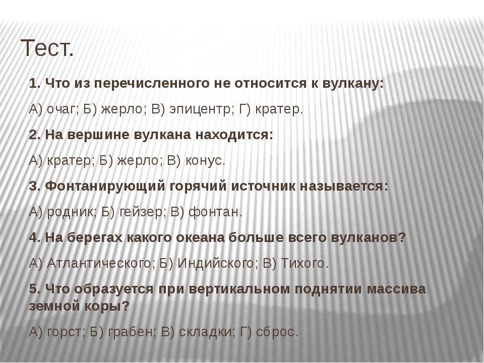 Тест. 1. Что из перечисленного не относится к вулкану: А) очаг; Б) жерло; В)...