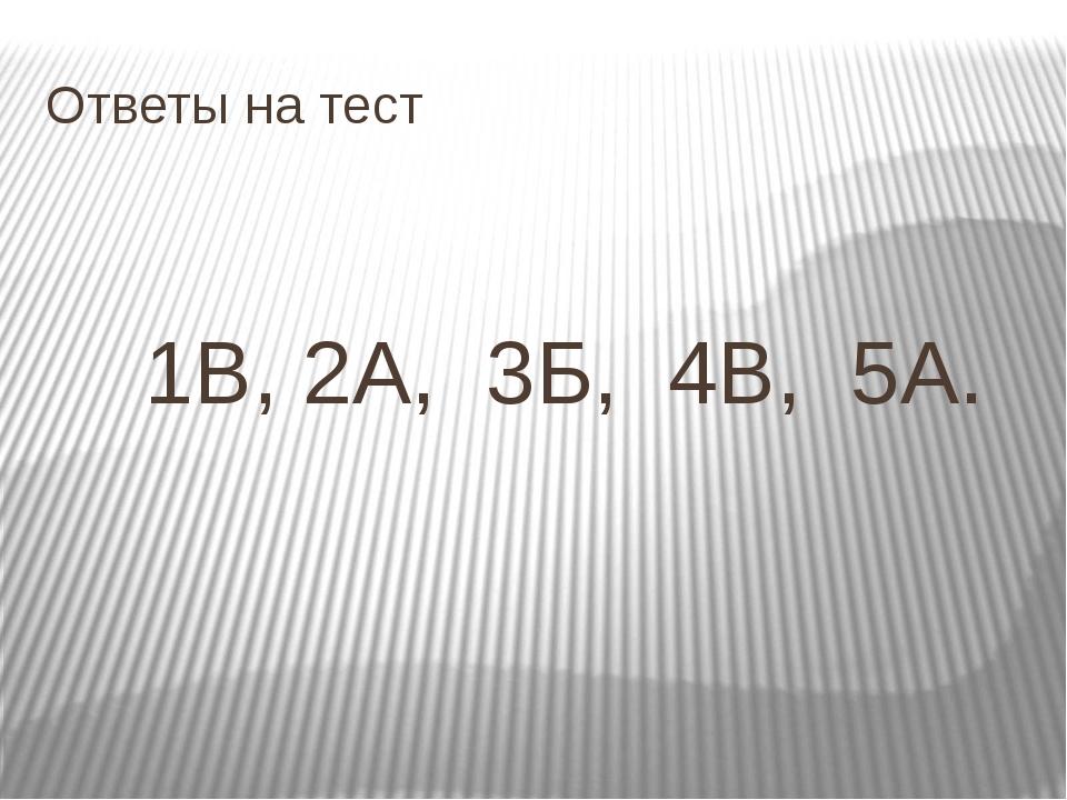 Ответы на тест 1В, 2А, 3Б, 4В, 5А.