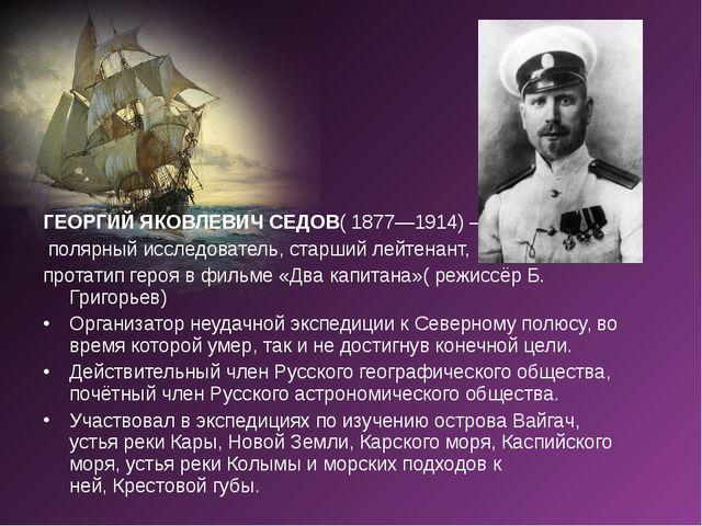 ГЕОРГИЙ ЯКОВЛЕВИЧ СЕДОВ( 1877—1914) — полярный исследователь, старший лейтена...