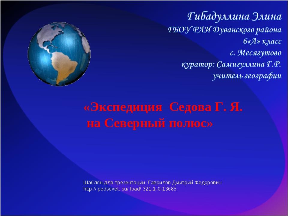 «Экспедиция Седова Г. Я. на Северный полюс» Шаблон для презентации: Гаврилов...