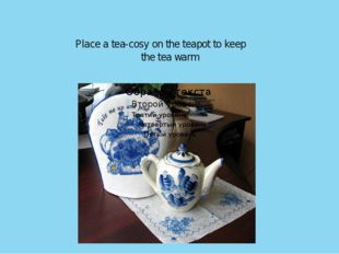 Place a tea-cosy on the teapot to keep the tea warm