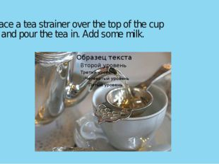 Place a tea strainer over the top of the cup and pour the tea in. Add some m