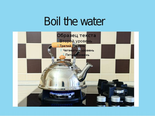 Boil the water