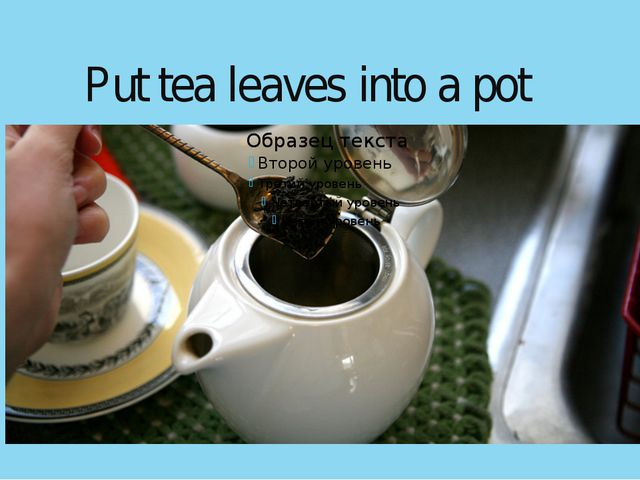 Put tea leaves into a pot