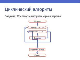 Циклический алгоритм Задание: Составить алгоритм игры в керлинг Начало Конец