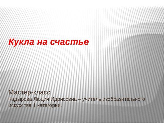 Мастер-класс Кадырова Люция Идрисовна – учитель изобразительного искусства 1...