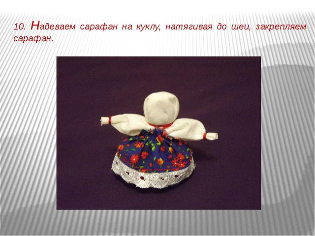 10. Надеваем сарафан на куклу, натягивая до шеи, закрепляем сарафан.