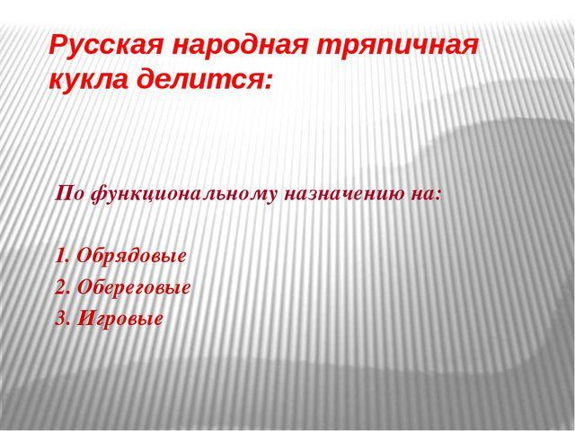 Русская народная тряпичная кукла делится: По функциональному назначению на: 1...