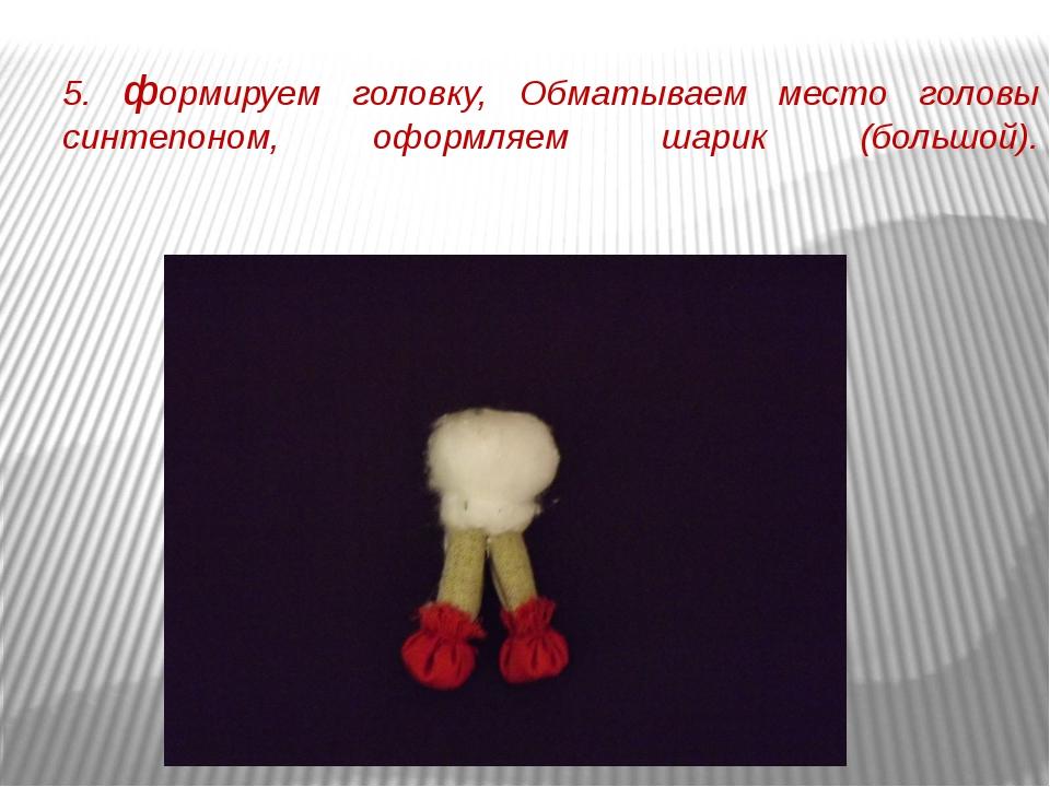 5. формируем головку, Обматываем место головы синтепоном, оформляем шарик (бо...