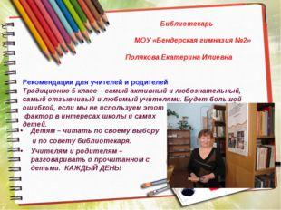 Библиотекарь МОУ «Бендерская гимназия №2» Полякова Екатерина Илиевна Рекомен