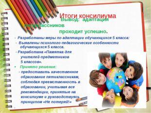 Итоги консилиума - Разработаны меры по адаптации обучающихся 5 класса: - Выяв