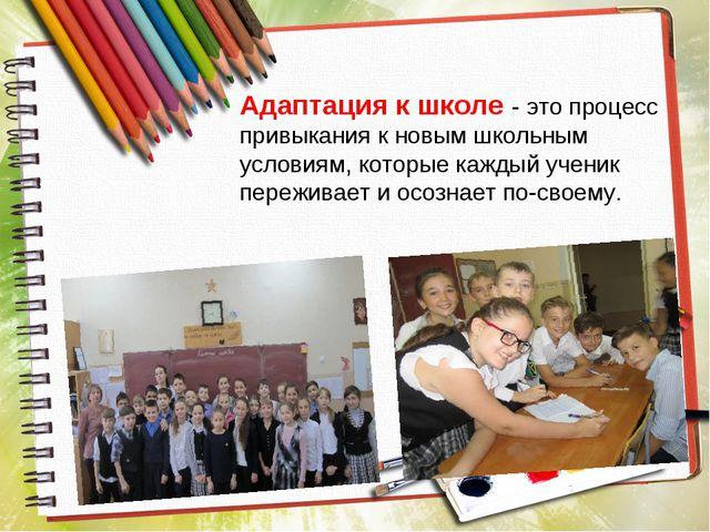Адаптация к школе - это процесс привыкания к новым школьным условиям, которые...