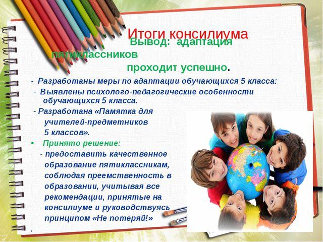 Итоги консилиума - Разработаны меры по адаптации обучающихся 5 класса: - Выяв...