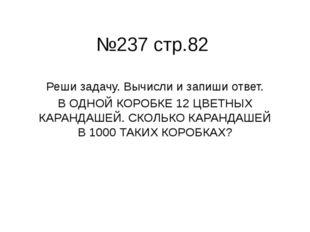№237 стр.82 Реши задачу. Вычисли и запиши ответ. В ОДНОЙ КОРОБКЕ 12 ЦВЕТНЫХ К