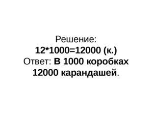 Решение: 12*1000=12000 (к.) Ответ: В 1000 коробках 12000 карандашей.