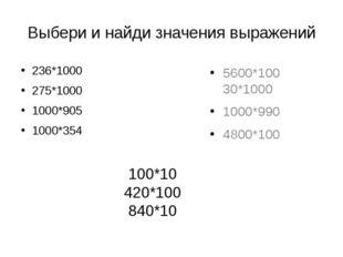 Выбери и найди значения выражений 236*1000 275*1000 1000*905 1000*354 5600*10