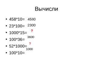 458*10= 23*100= 1000*15= 100*36= 52*1000= 100*10= Вычисли 4580 2300 ? 3600 ?