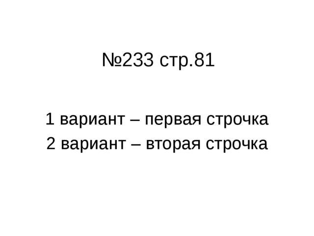 №233 стр.81 1 вариант – первая строчка 2 вариант – вторая строчка