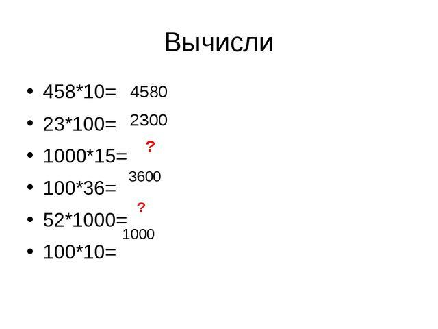 458*10= 23*100= 1000*15= 100*36= 52*1000= 100*10= Вычисли 4580 2300 ? 3600 ?...