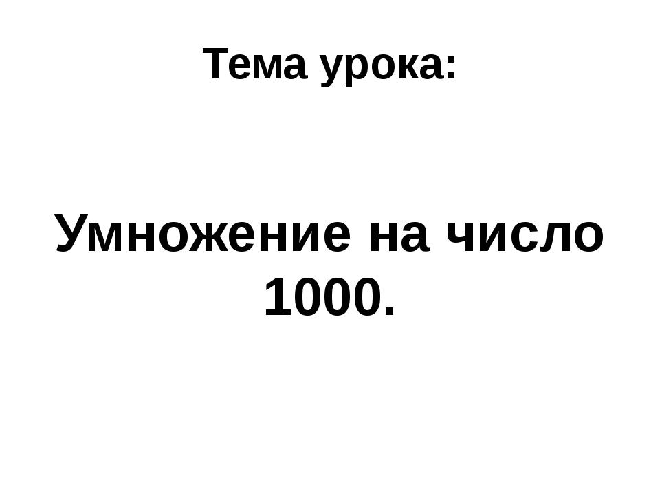 Тема урока: Умножение на число 1000.