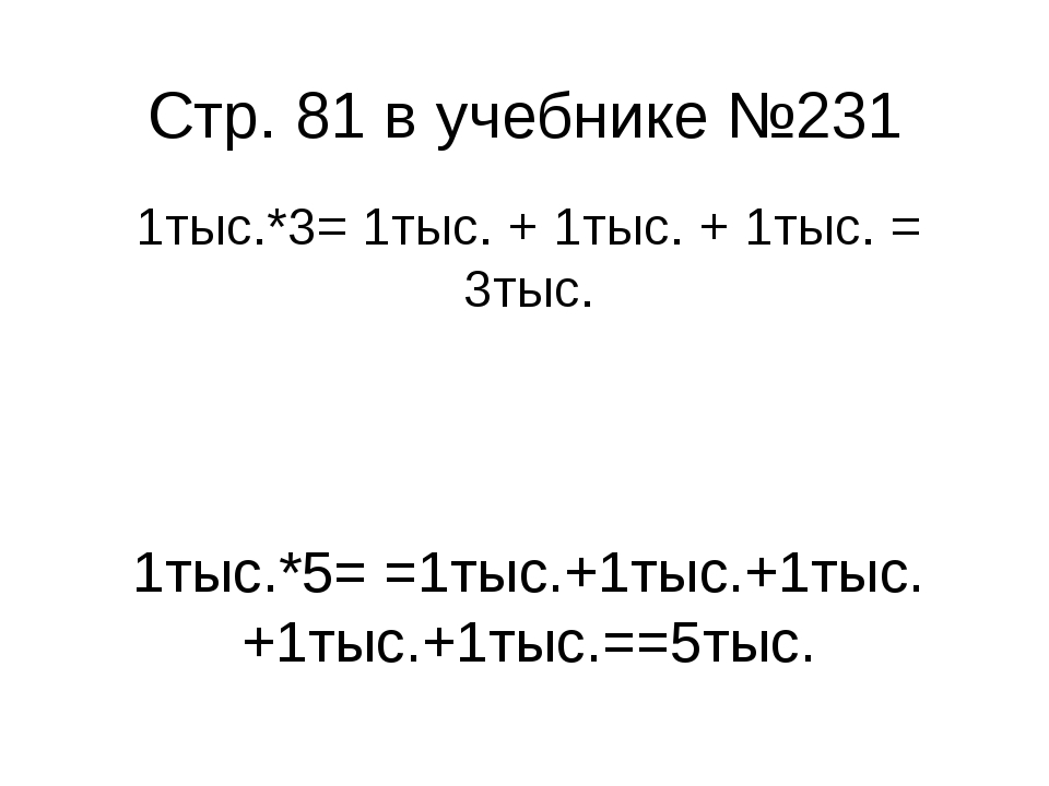 Стр. 81 в учебнике №231 1тыс.*3= 1тыс. + 1тыс. + 1тыс. = 3тыс. 1тыс.*5= =1тыс...