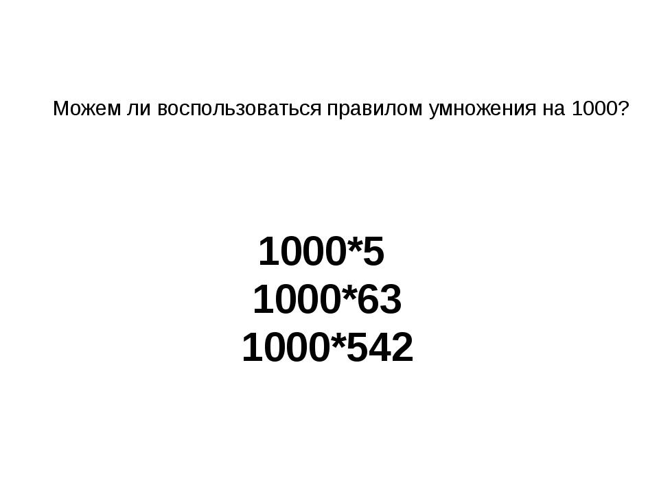 Можем ли воспользоваться правилом умножения на 1000? 1000*5 1000*63 1000*542