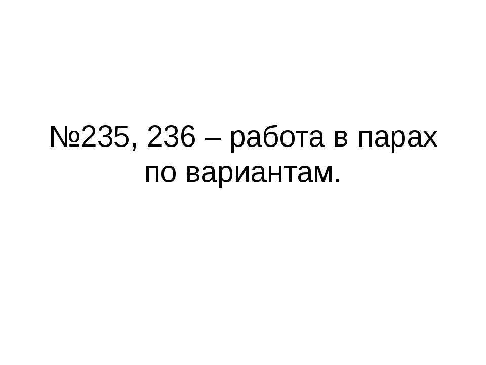 №235, 236 – работа в парах по вариантам.