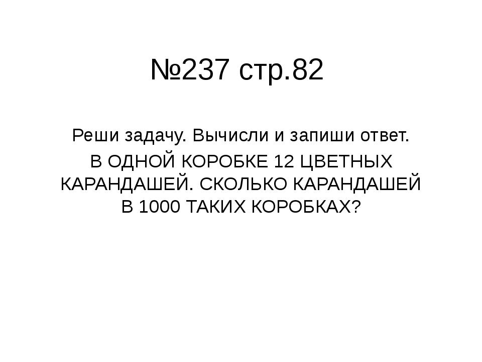 №237 стр.82 Реши задачу. Вычисли и запиши ответ. В ОДНОЙ КОРОБКЕ 12 ЦВЕТНЫХ К...