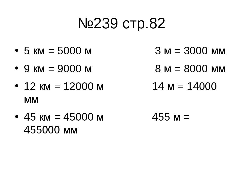 №239 стр.82 5 км = 5000 м 3 м = 3000 мм 9 км = 9000 м 8 м = 8000 мм 12 км = 1...
