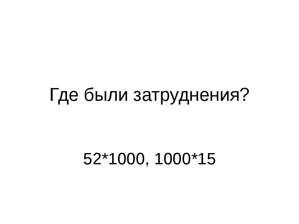Где были затруднения? 52*1000, 1000*15