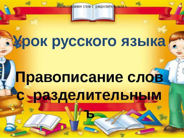 Урок русского языка Правописание слов с разделительным ъ Правописание слов с...