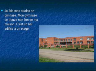 Je fais mes etudes an gimnase. Mon gymnase se trouve non lion de ma maison. C